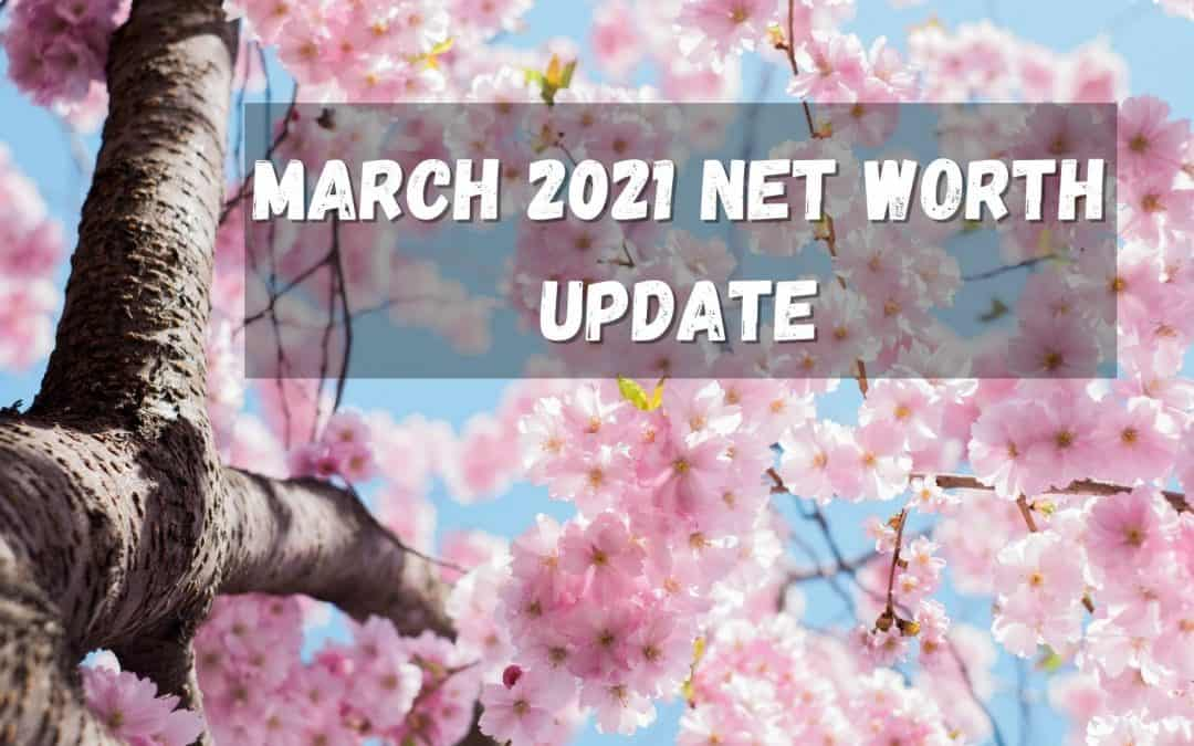 Spring is Here! March 2021 Net Worth Update